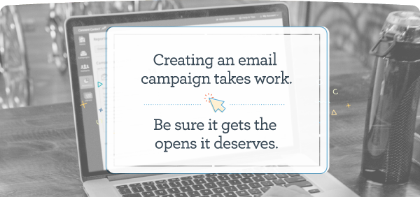 Creating an email campaign takes work. Be sure it gets the opens it deserves.